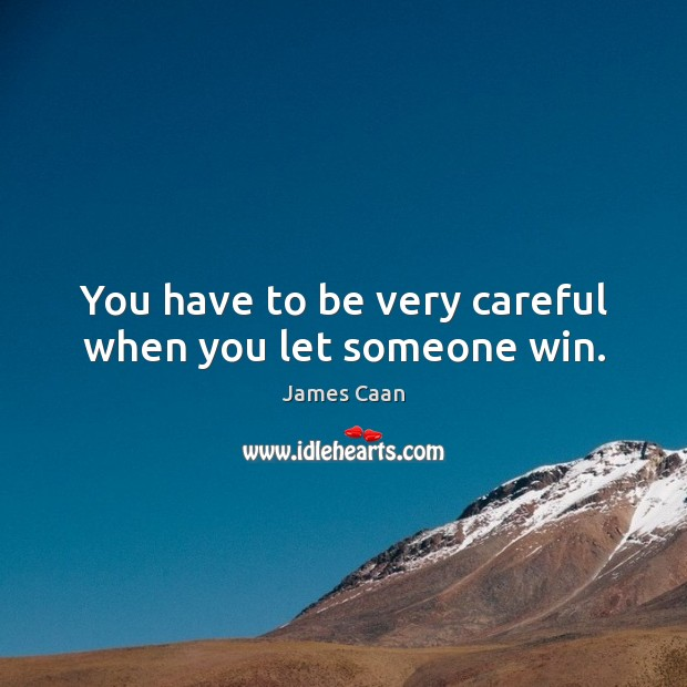 You have to be very careful when you let someone win. James Caan Picture Quote