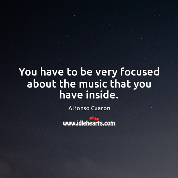 You have to be very focused about the music that you have inside. Alfonso Cuaron Picture Quote