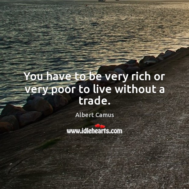 You have to be very rich or very poor to live without a trade. Image