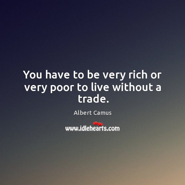 Image, You have to be very rich or very poor to live without a trade.