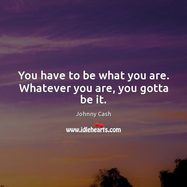 You have to be what you are. Whatever you are, you gotta be it. Johnny Cash Picture Quote