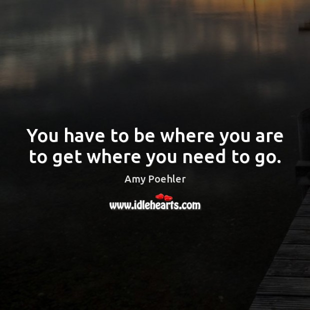 You have to be where you are to get where you need to go. Image