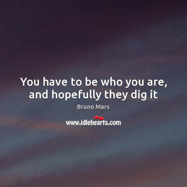 You have to be who you are, and hopefully they dig it Bruno Mars Picture Quote
