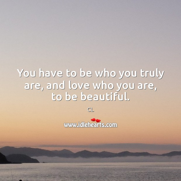 You have to be who you truly are, and love who you are, to be beautiful. Image