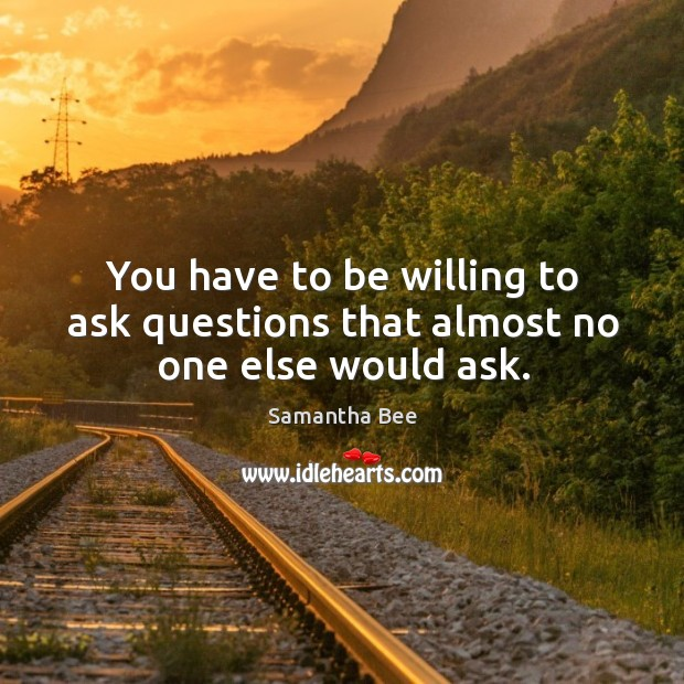 You have to be willing to ask questions that almost no one else would ask. Samantha Bee Picture Quote