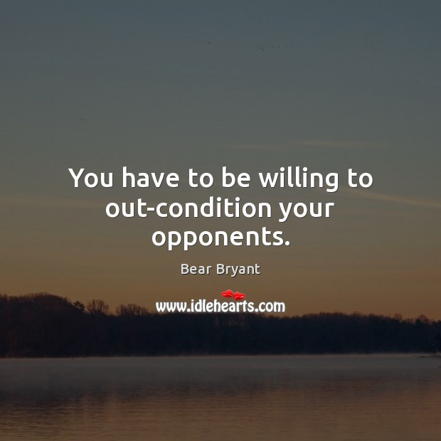 You have to be willing to out-condition your opponents. Bear Bryant Picture Quote