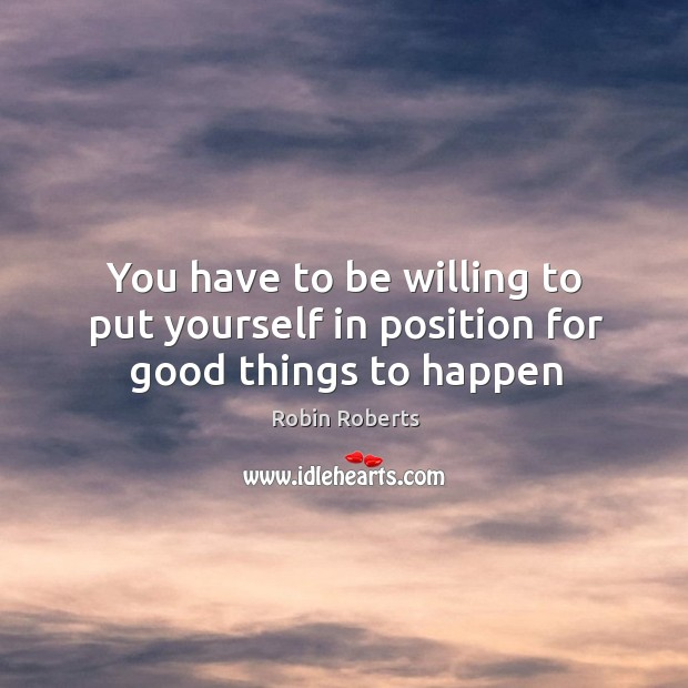 You have to be willing to put yourself in position for good things to happen Image