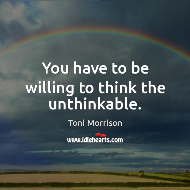 You have to be willing to think the unthinkable. Image
