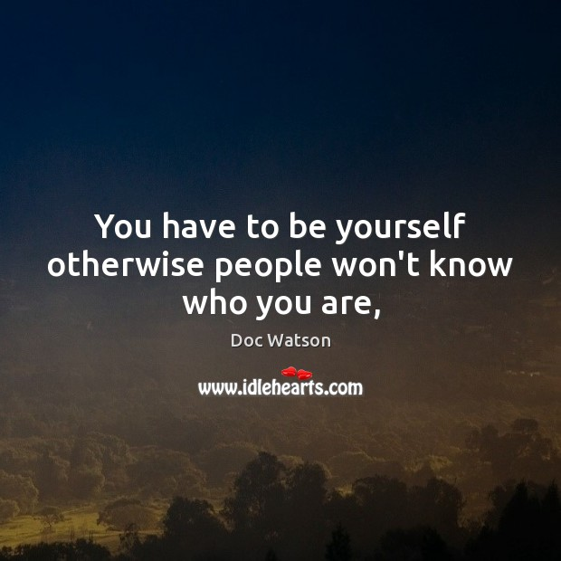 You have to be yourself otherwise people won't know who you are, Doc Watson Picture Quote