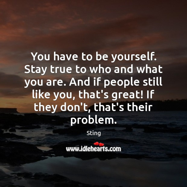 Image, You have to be yourself. Stay true to who and what you