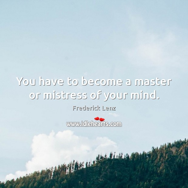You have to become a master or mistress of your mind. Image
