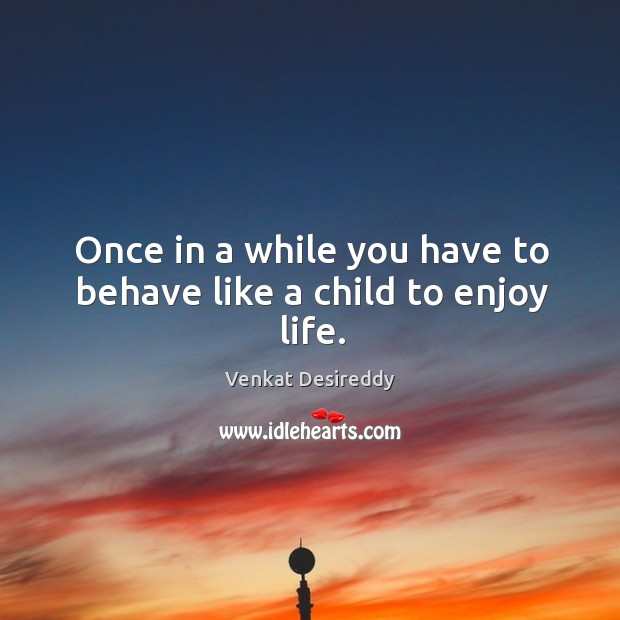 Image, You have to behave like a child to enjoy life.