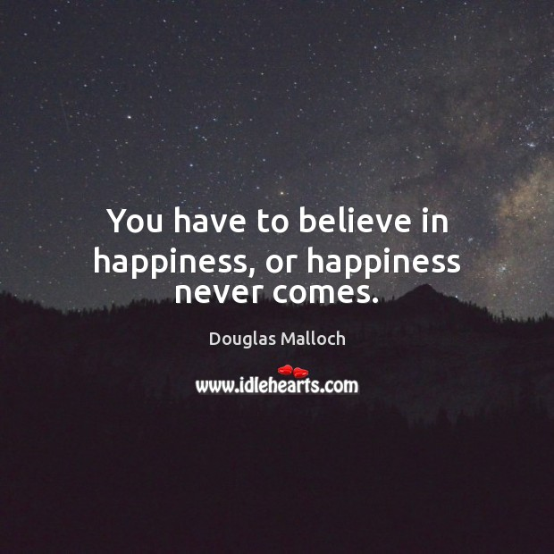 You have to believe in happiness, or happiness never comes. Image