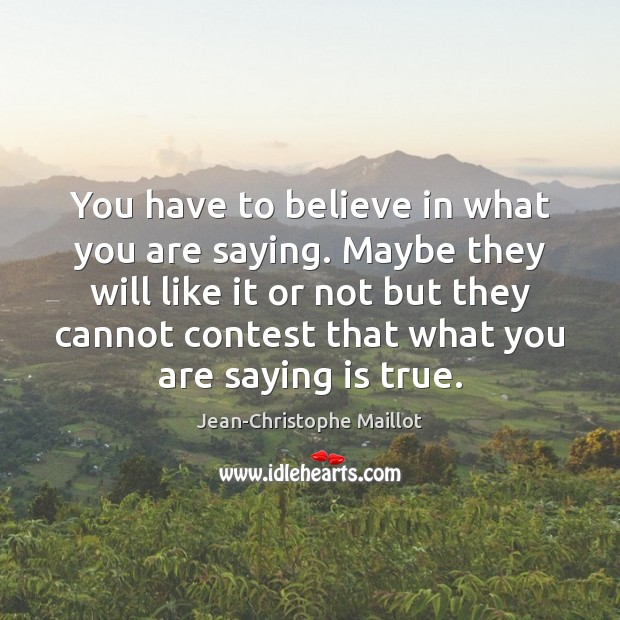 You have to believe in what you are saying. Maybe they will Image