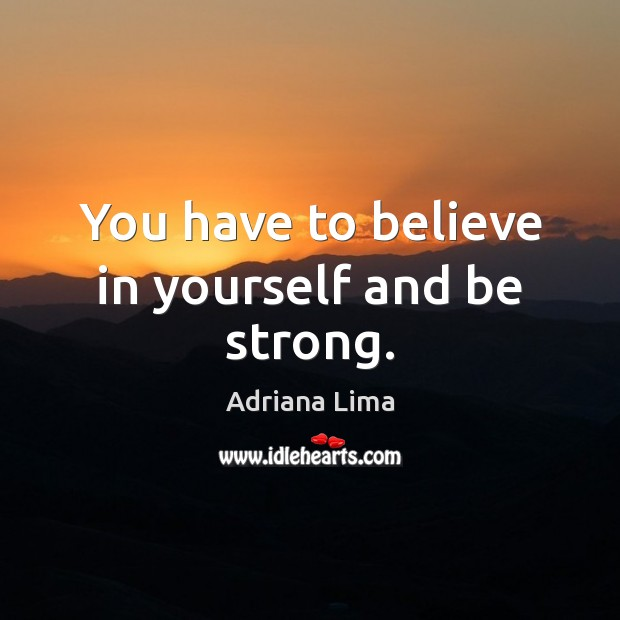 You have to believe in yourself and be strong. Believe in Yourself Quotes Image