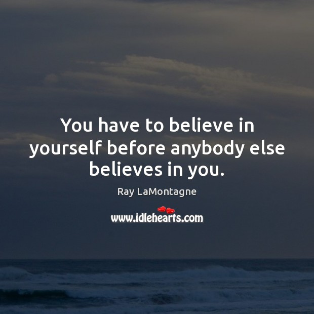 You have to believe in yourself before anybody else believes in you. Ray LaMontagne Picture Quote