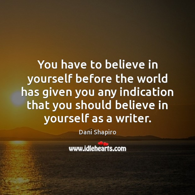 You have to believe in yourself before the world has given you Dani Shapiro Picture Quote