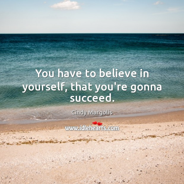 You have to believe in yourself, that you're gonna succeed. Believe in Yourself Quotes Image