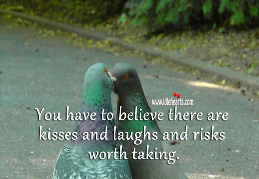 Image, You have to believe there are kisses and laughs and risks worth taking.
