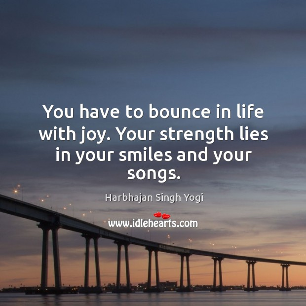 You have to bounce in life with joy. Your strength lies in your smiles and your songs. Image