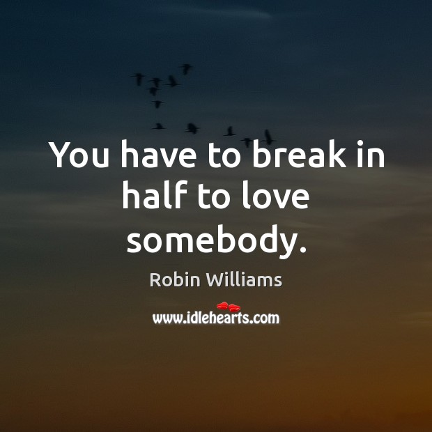 Image, You have to break in half to love somebody.