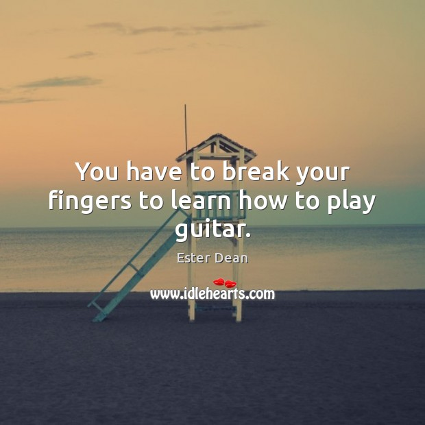 Image, You have to break your fingers to learn how to play guitar.