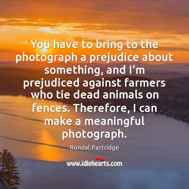 Image, You have to bring to the photograph a prejudice about something, and
