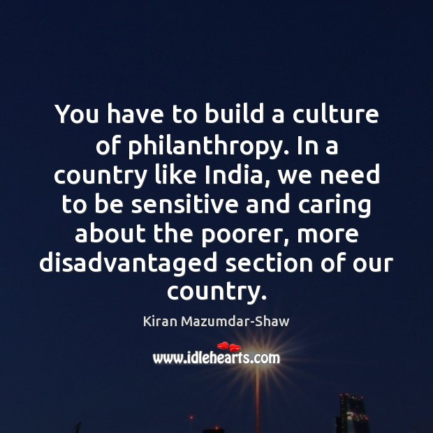 You have to build a culture of philanthropy. In a country like Kiran Mazumdar-Shaw Picture Quote