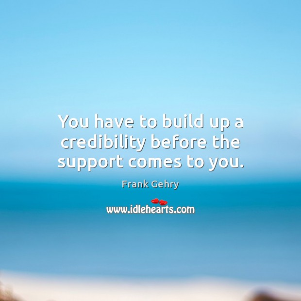 You have to build up a credibility before the support comes to you. Frank Gehry Picture Quote