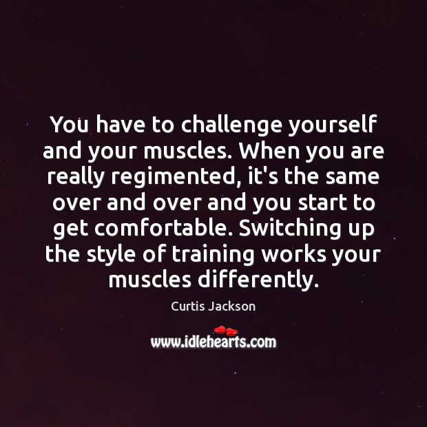 You have to challenge yourself and your muscles. When you are really Curtis Jackson Picture Quote
