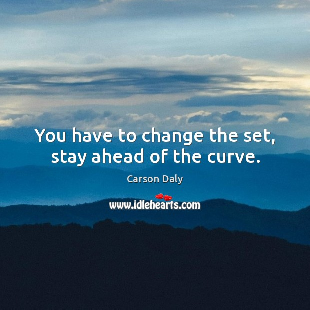You have to change the set, stay ahead of the curve. Image