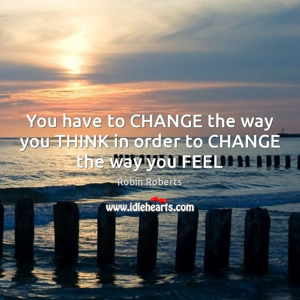You have to CHANGE the way you THINK in order to CHANGE the way you FEEL Image