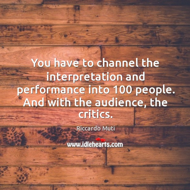 You have to channel the interpretation and performance into 100 people. And with the audience, the critics. Image