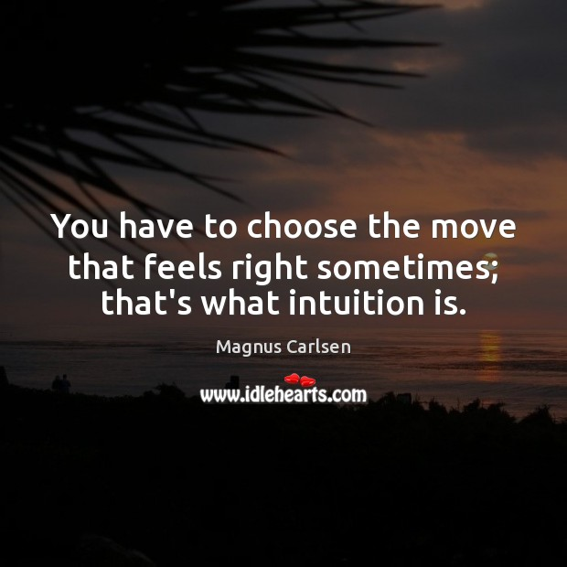 You have to choose the move that feels right sometimes; that's what intuition is. Image