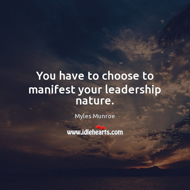 You have to choose to manifest your leadership nature. Myles Munroe Picture Quote