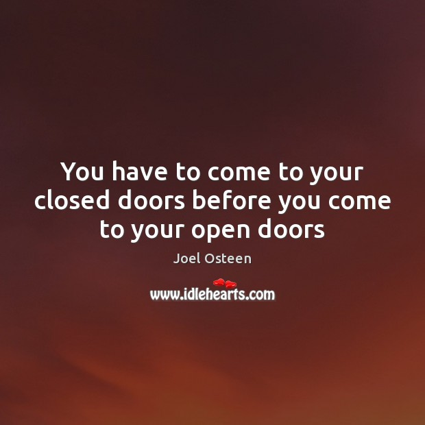 You have to come to your closed doors before you come to your open doors Joel Osteen Picture Quote