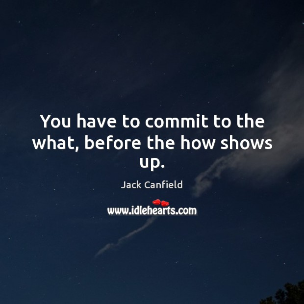 You have to commit to the what, before the how shows up. Jack Canfield Picture Quote