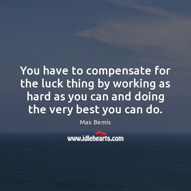 Image, You have to compensate for the luck thing by working as hard