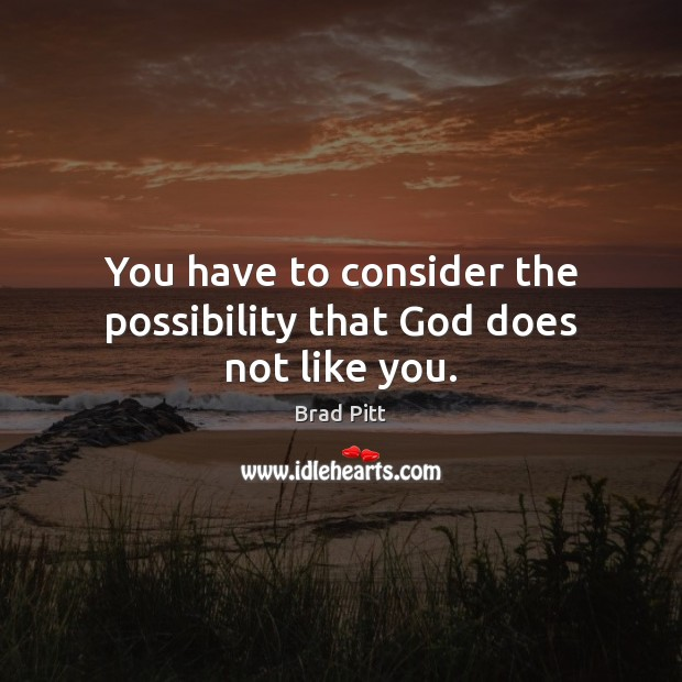 You have to consider the possibility that God does not like you. Image