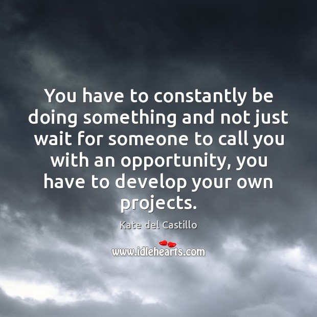 You have to constantly be doing something and not just wait for Kate del Castillo Picture Quote