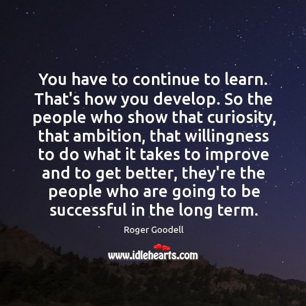 You have to continue to learn. That's how you develop. So the Image