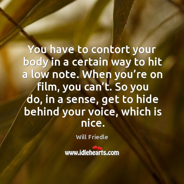 You have to contort your body in a certain way to hit a low note. When you're on film, you can't. Will Friedle Picture Quote