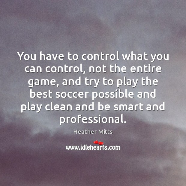You have to control what you can control, not the entire game, Soccer Quotes Image