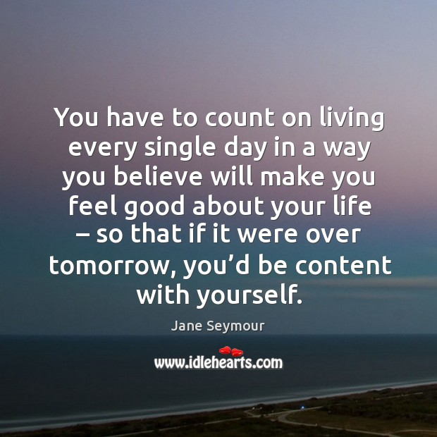 You have to count on living every single day in a way you believe will make you Jane Seymour Picture Quote