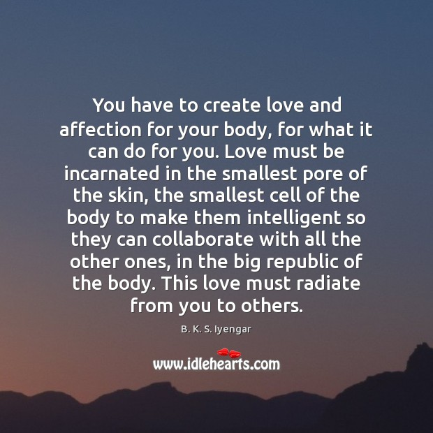 You have to create love and affection for your body, for what B. K. S. Iyengar Picture Quote