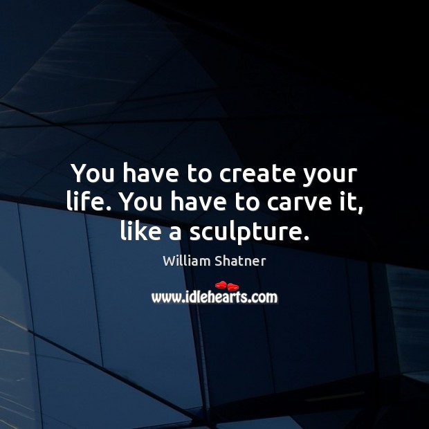 You have to create your life. You have to carve it, like a sculpture. William Shatner Picture Quote