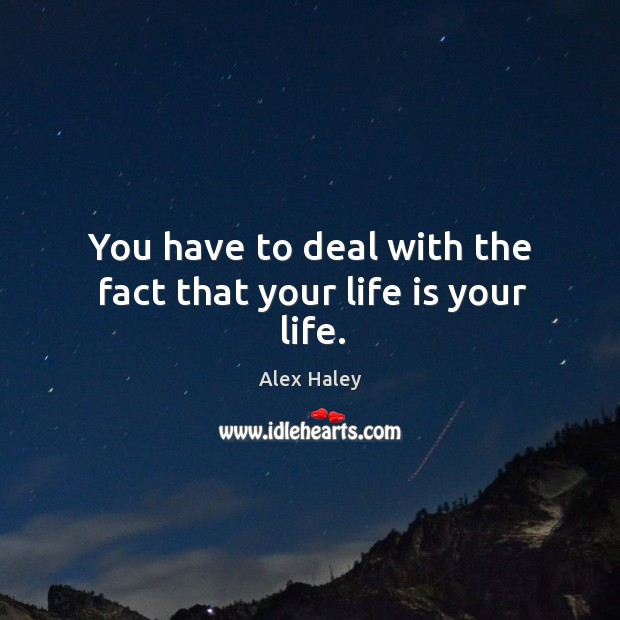 Image, You have to deal with the fact that your life is your life.