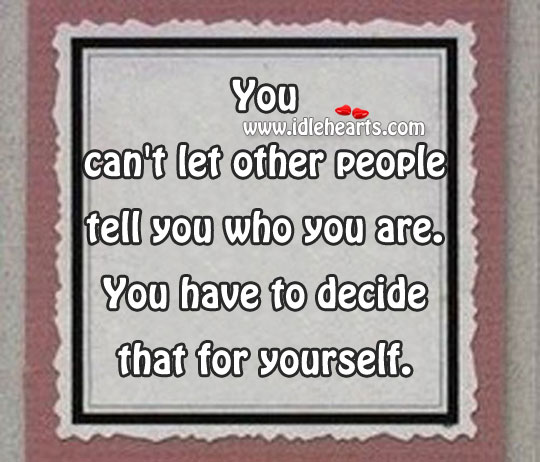 You Can't Let Other People Tell You Who You Are.