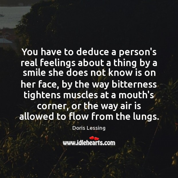 You have to deduce a person's real feelings about a thing by Doris Lessing Picture Quote