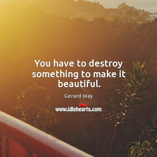 Image, You have to destroy something to make it beautiful.